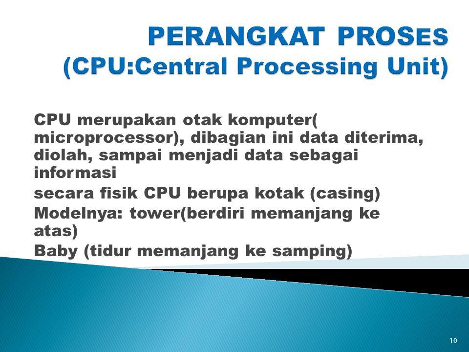 CPU merupakan otak komputer( microprocessor), dibagian ini data diterima, diolah, sampai menjadi data sebagai informasi secara fisik CPU berupa kotak (casing) Modelnya: tower(berdiri memanjang ke atas) Baby (tidur memanjang ke samping) 10