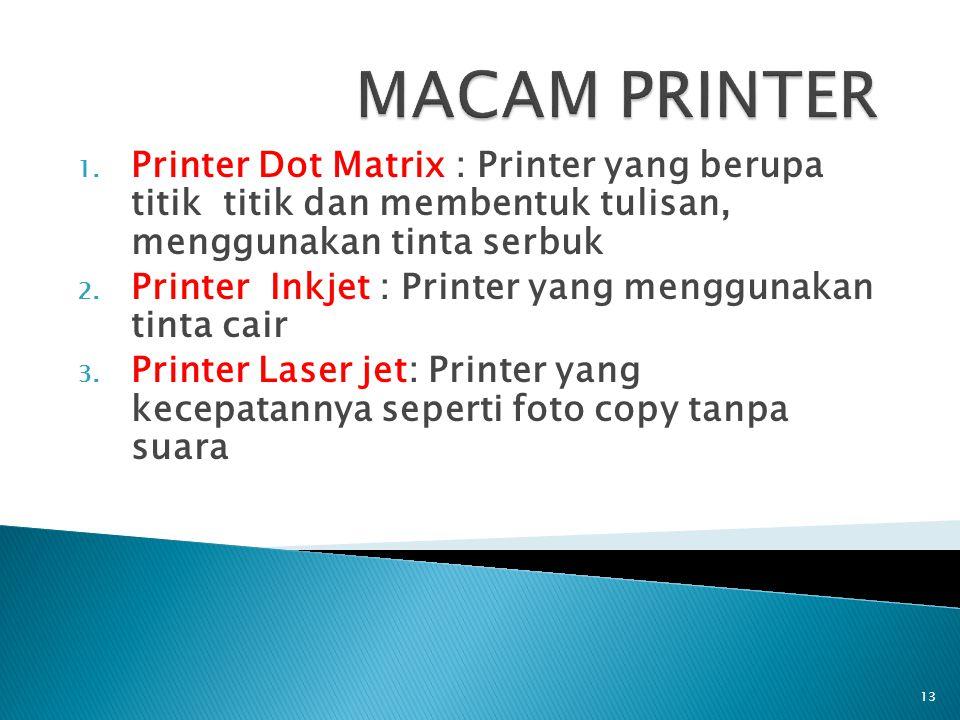 1. Printer Dot Matrix : Printer yang berupa titik titik dan membentuk tulisan, menggunakan tinta serbuk 2. Printer Inkjet : Printer yang menggunakan t