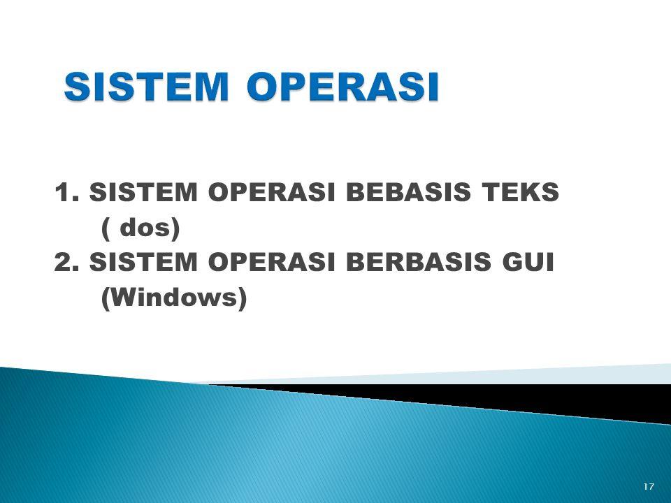 1. SISTEM OPERASI BEBASIS TEKS ( dos) 2. SISTEM OPERASI BERBASIS GUI (Windows) 17