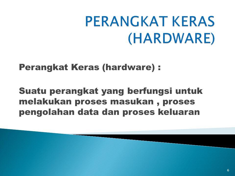 Perangkat Keras (hardware) : Suatu perangkat yang berfungsi untuk melakukan proses masukan, proses pengolahan data dan proses keluaran 6