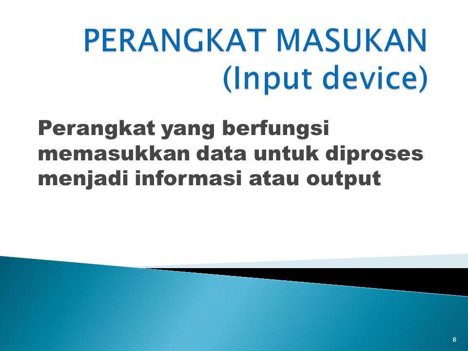 Perangkat yang berfungsi memasukkan data untuk diproses menjadi informasi atau output 8