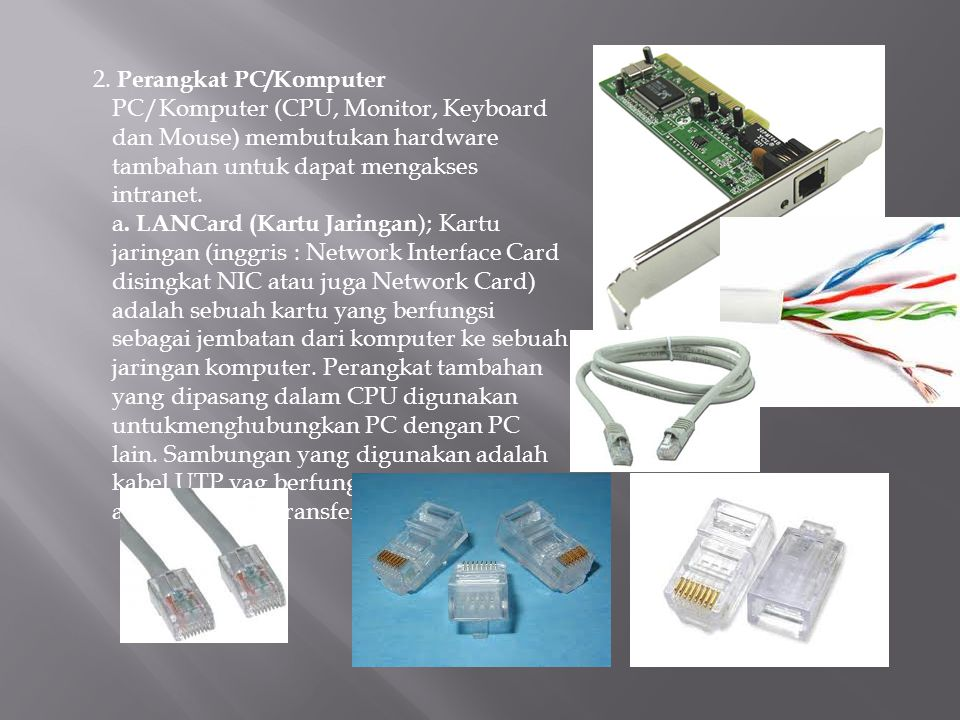 2. Perangkat PC/Komputer PC/Komputer (CPU, Monitor, Keyboard dan Mouse) membutukan hardware tambahan untuk dapat mengakses intranet. a. LANCard (Kartu