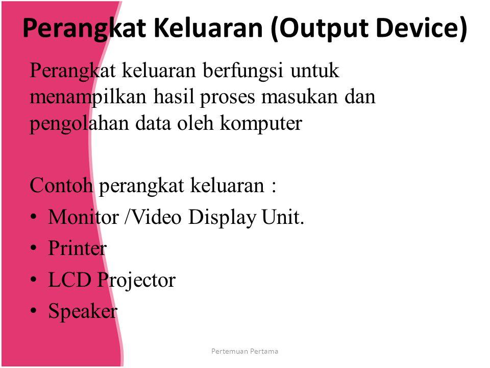 Media Penyimpanan (Storage Device) Media penyimpanan berfungsi untuk menyimpan data atau informasi yang ada dalam komputer Contoh media penyimpanan : Hard disk Disket CD ROM/DVD ROM Flash disk Pertemuan Pertama