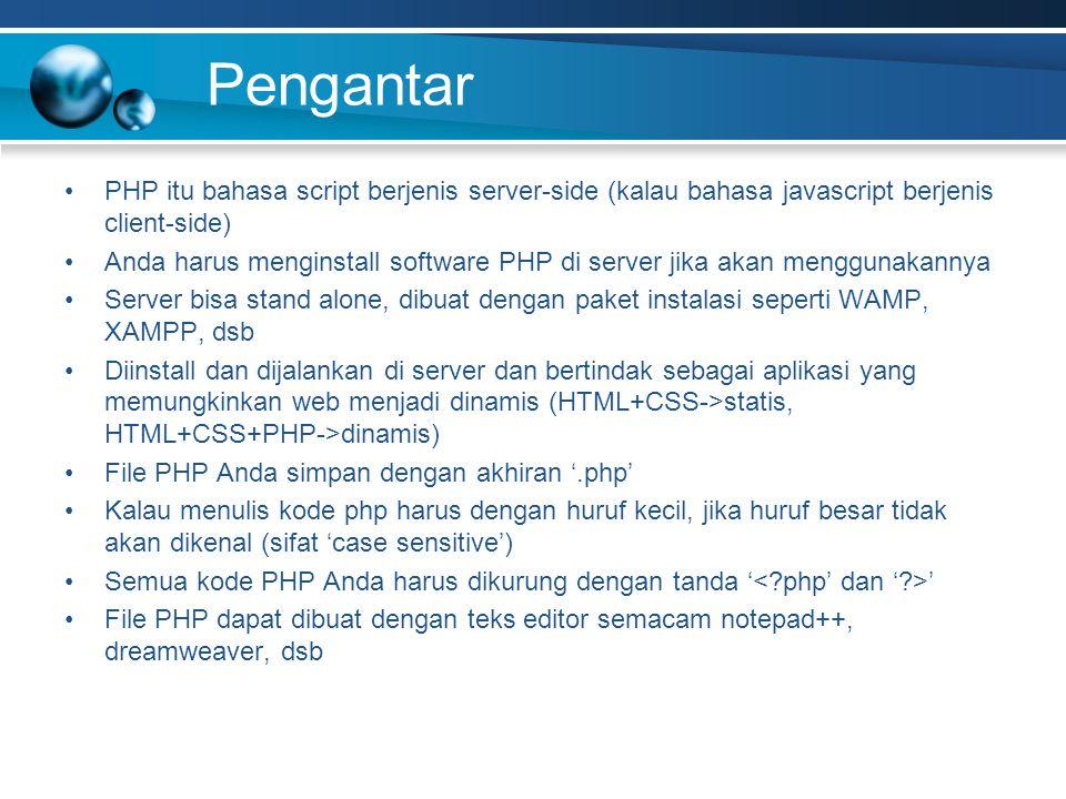 Pengantar PHP itu bahasa script berjenis server-side (kalau bahasa javascript berjenis client-side) Anda harus menginstall software PHP di server jika akan menggunakannya Server bisa stand alone, dibuat dengan paket instalasi seperti WAMP, XAMPP, dsb Diinstall dan dijalankan di server dan bertindak sebagai aplikasi yang memungkinkan web menjadi dinamis (HTML+CSS->statis, HTML+CSS+PHP->dinamis) File PHP Anda simpan dengan akhiran '.php' Kalau menulis kode php harus dengan huruf kecil, jika huruf besar tidak akan dikenal (sifat 'case sensitive') Semua kode PHP Anda harus dikurung dengan tanda ' ' File PHP dapat dibuat dengan teks editor semacam notepad++, dreamweaver, dsb