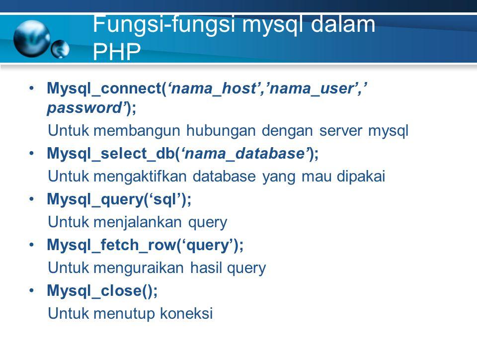 Fungsi-fungsi mysql dalam PHP Mysql_connect('nama_host','nama_user',' password'); Untuk membangun hubungan dengan server mysql Mysql_select_db('nama_database'); Untuk mengaktifkan database yang mau dipakai Mysql_query('sql'); Untuk menjalankan query Mysql_fetch_row('query'); Untuk menguraikan hasil query Mysql_close(); Untuk menutup koneksi