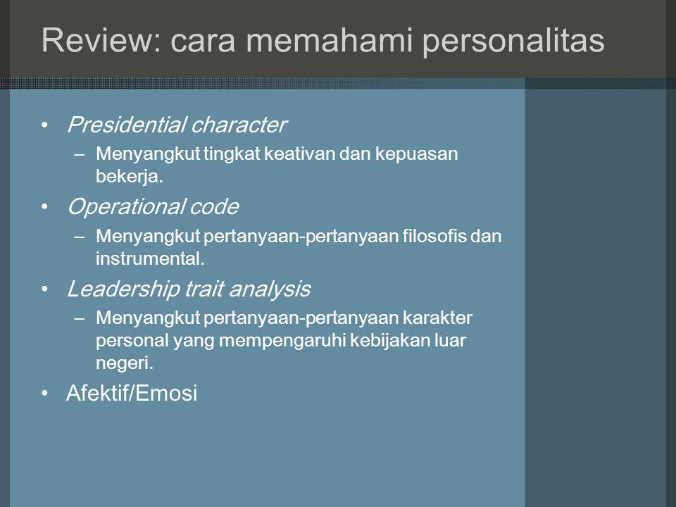 Review: cara memahami personalitas Presidential character –Menyangkut tingkat keativan dan kepuasan bekerja. Operational code –Menyangkut pertanyaan-p