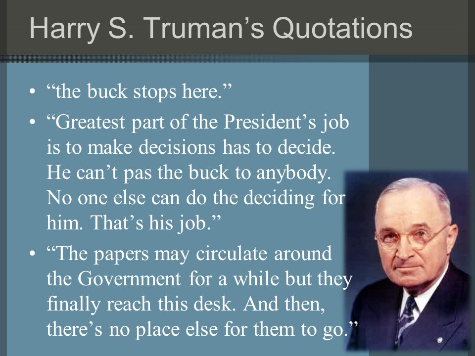 """Harry S. Truman's Quotations """"the buck stops here."""" """"Greatest part of the President's job is to make decisions has to decide. He can't pas the buck to"""