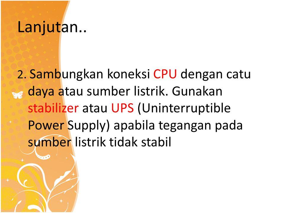 Lanjutan.. 2. Sambungkan koneksi CPU dengan catu daya atau sumber listrik. Gunakan stabilizer atau UPS (Uninterruptible Power Supply) apabila tegangan