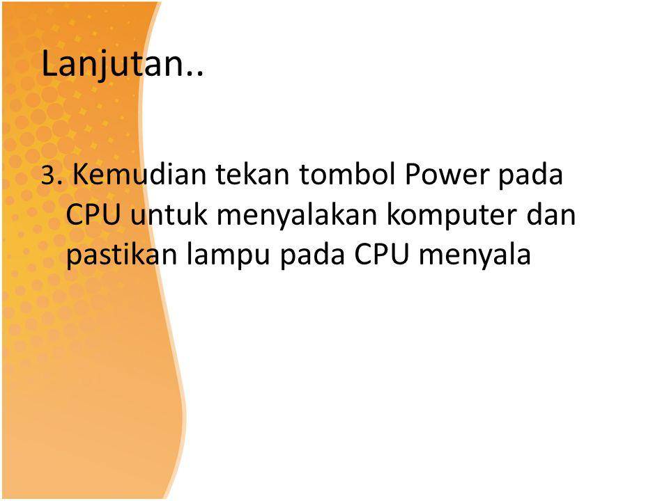 Lanjutan.. 3. Kemudian tekan tombol Power pada CPU untuk menyalakan komputer dan pastikan lampu pada CPU menyala