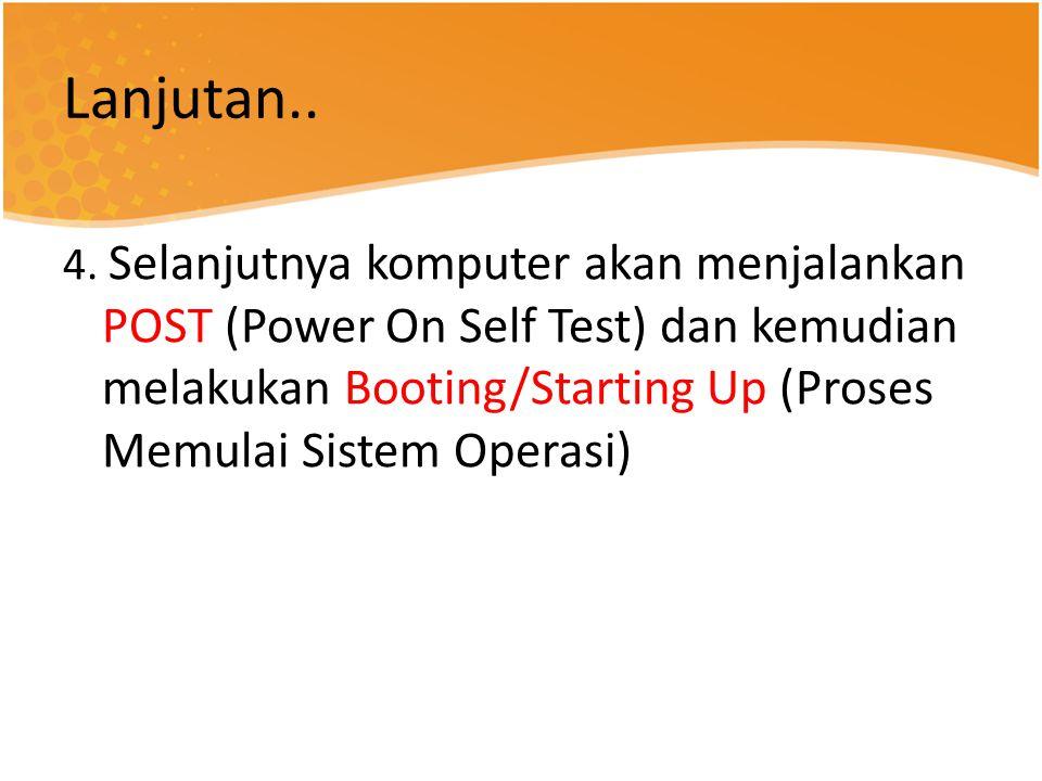 Lanjutan.. 4. Selanjutnya komputer akan menjalankan POST (Power On Self Test) dan kemudian melakukan Booting/Starting Up (Proses Memulai Sistem Operas