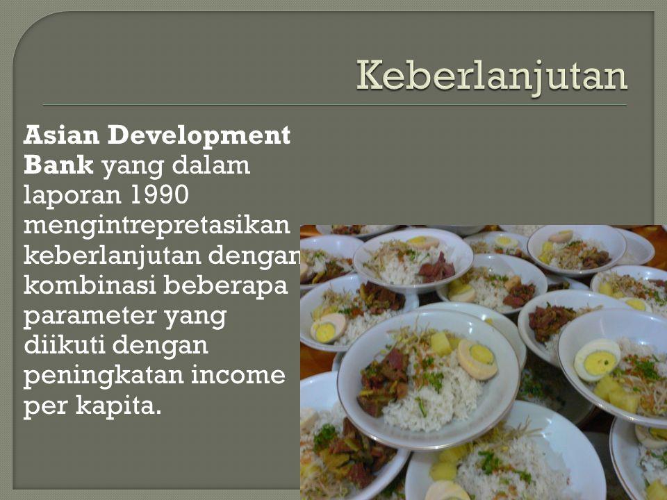 Asian Development Bank yang dalam laporan 1990 mengintrepretasikan keberlanjutan dengan kombinasi beberapa parameter yang diikuti dengan peningkatan income per kapita.