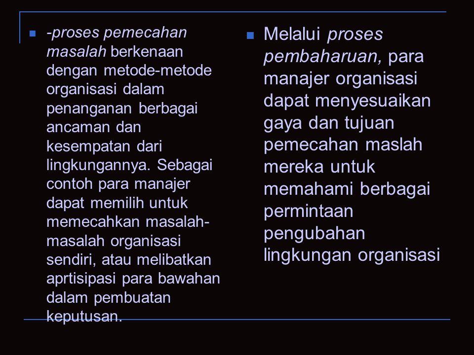 -proses pemecahan masalah berkenaan dengan metode-metode organisasi dalam penanganan berbagai ancaman dan kesempatan dari lingkungannya. Sebagai conto