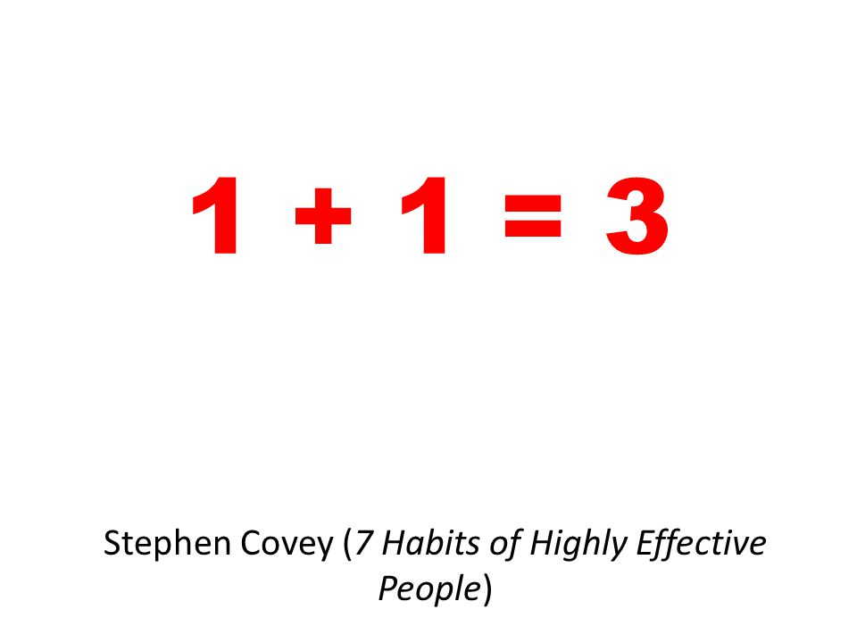 1 + 1 = 3 Stephen Covey (7 Habits of Highly Effective People)