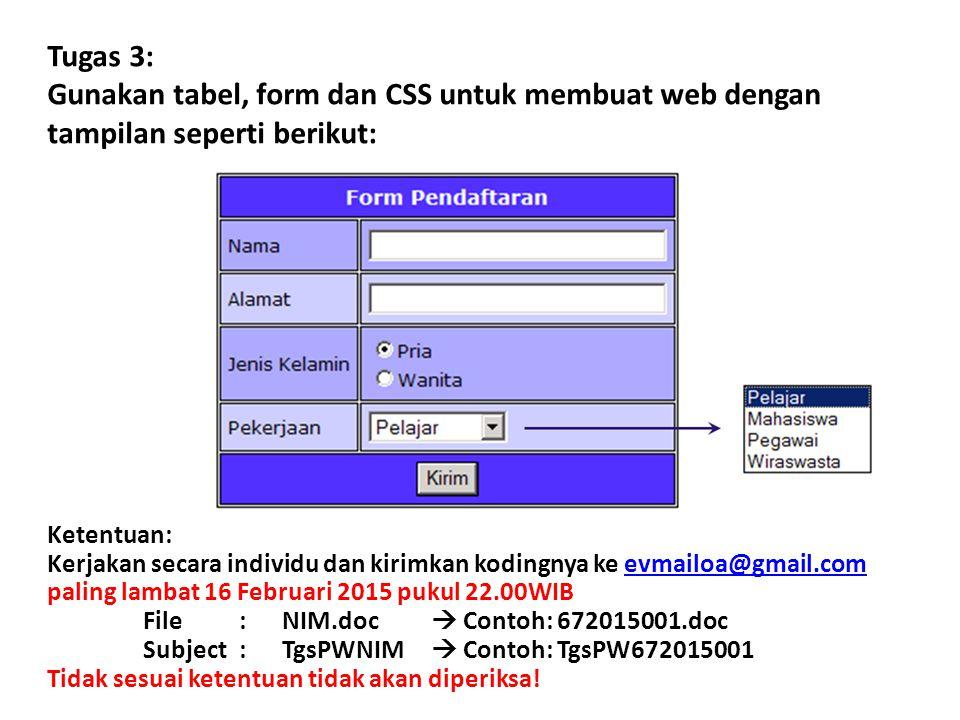 Tugas 3: Gunakan tabel, form dan CSS untuk membuat web dengan tampilan seperti berikut: Ketentuan: Kerjakan secara individu dan kirimkan kodingnya ke evmailoa@gmail.com paling lambat 16 Februari 2015 pukul 22.00WIB File: NIM.doc  Contoh: 672015001.doc Subject: TgsPWNIM  Contoh: TgsPW672015001evmailoa@gmail.com Tidak sesuai ketentuan tidak akan diperiksa!