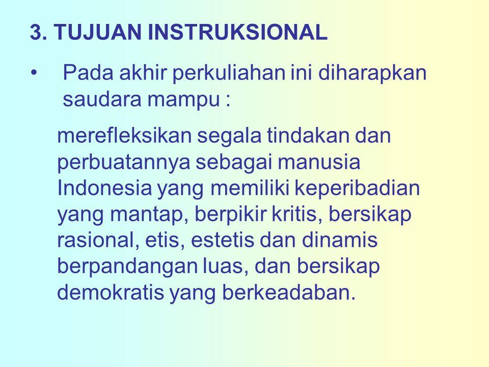 3. TUJUAN INSTRUKSIONAL Pada akhir perkuliahan ini diharapkan saudara mampu : merefleksikan segala tindakan dan perbuatannya sebagai manusia Indonesia