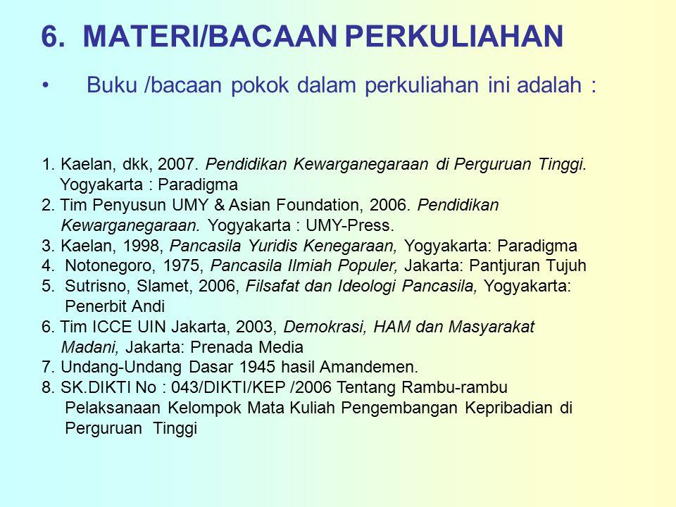 6. MATERI/BACAAN PERKULIAHAN Buku /bacaan pokok dalam perkuliahan ini adalah : 1. Kaelan, dkk, 2007. Pendidikan Kewarganegaraan di Perguruan Tinggi. Y