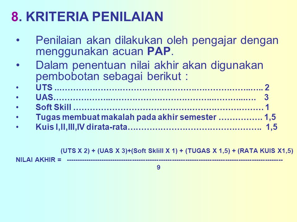 8.KRITERIA PENILAIAN Penilaian akan dilakukan oleh pengajar dengan menggunakan acuan PAP.