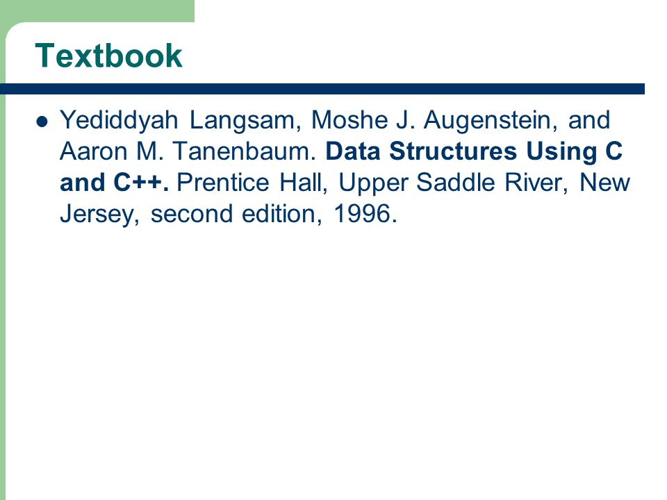 3 Textbook Yediddyah Langsam, Moshe J. Augenstein, and Aaron M. Tanenbaum. Data Structures Using C and C++. Prentice Hall, Upper Saddle River, New Jer