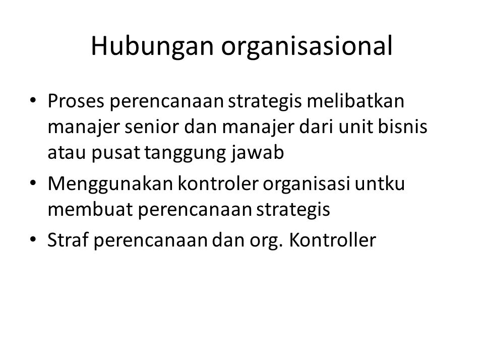 Hubungan organisasional Proses perencanaan strategis melibatkan manajer senior dan manajer dari unit bisnis atau pusat tanggung jawab Menggunakan kont