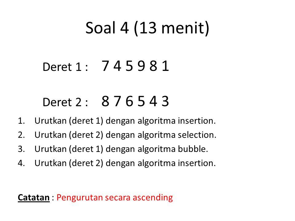 Soal 4 (13 menit) 1.Urutkan (deret 1) dengan algoritma insertion. 2.Urutkan (deret 2) dengan algoritma selection. 3.Urutkan (deret 1) dengan algoritma