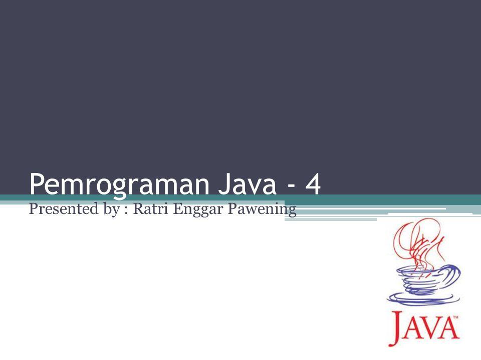 Pemrograman Java - 4 Presented by : Ratri Enggar Pawening