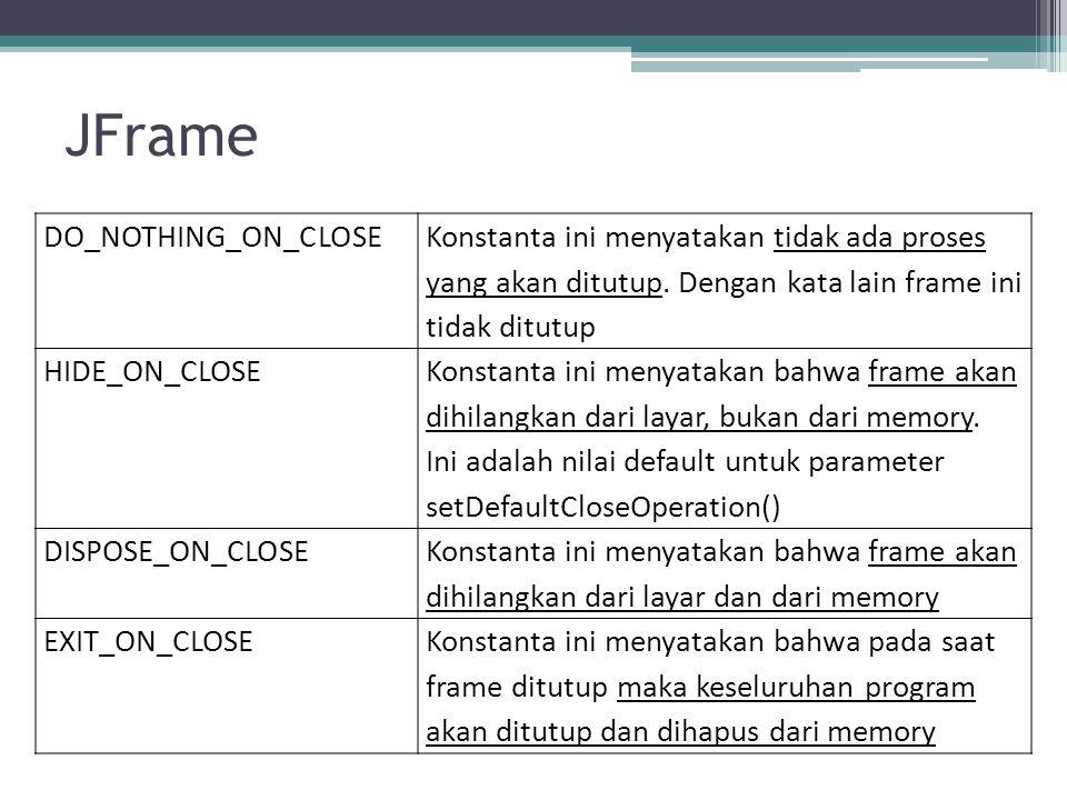JFrame DO_NOTHING_ON_CLOSE Konstanta ini menyatakan tidak ada proses yang akan ditutup.