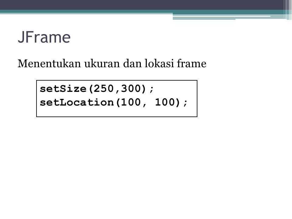 JFrame Menentukan ukuran dan lokasi frame setSize(250,300); setLocation(100, 100);