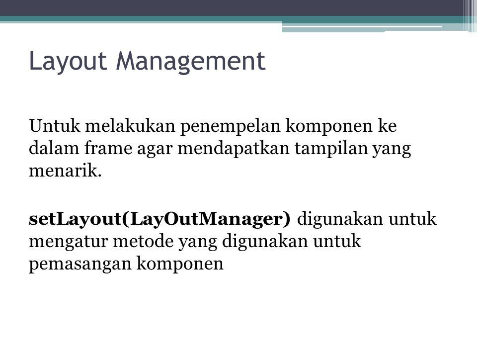 Layout Management Untuk melakukan penempelan komponen ke dalam frame agar mendapatkan tampilan yang menarik.