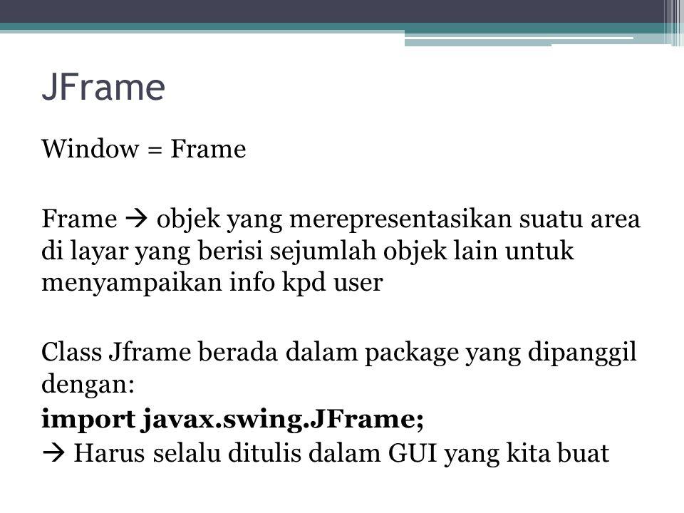 JFrame Window = Frame Frame  objek yang merepresentasikan suatu area di layar yang berisi sejumlah objek lain untuk menyampaikan info kpd user Class Jframe berada dalam package yang dipanggil dengan: import javax.swing.JFrame;  Harus selalu ditulis dalam GUI yang kita buat