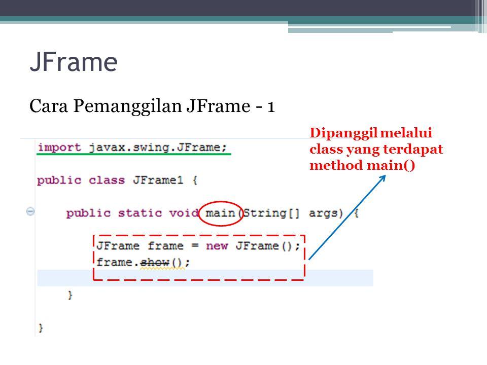 JFrame Cara Pemanggilan JFrame - 1 Dipanggil melalui class yang terdapat method main()