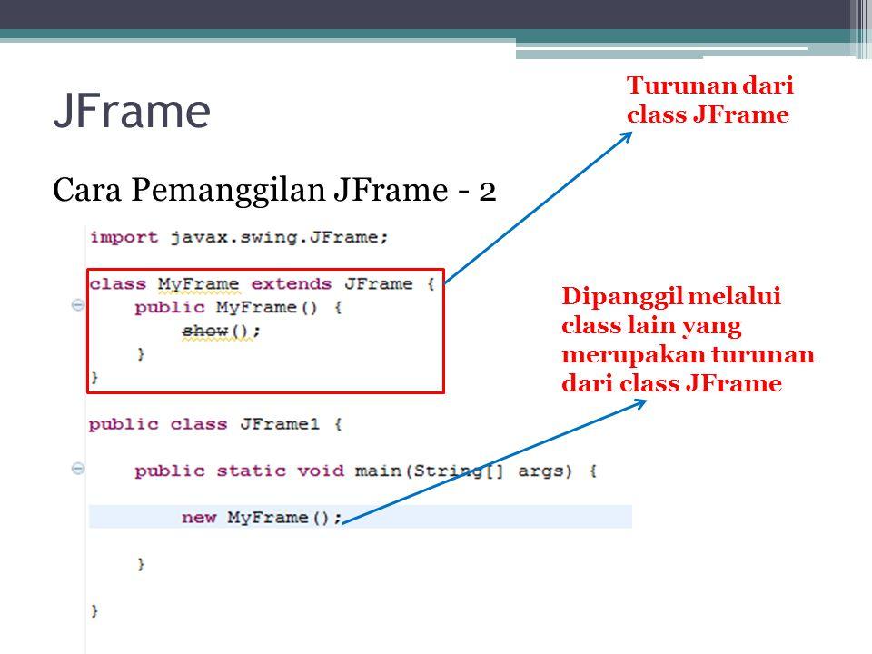 JFrame Cara Pemanggilan JFrame - 2 Dipanggil melalui class lain yang merupakan turunan dari class JFrame Turunan dari class JFrame