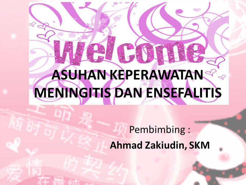 ASUHAN KEPERAWATAN MENINGITIS DAN ENSEFALITIS Pembimbing : Ahmad Zakiudin, SKM