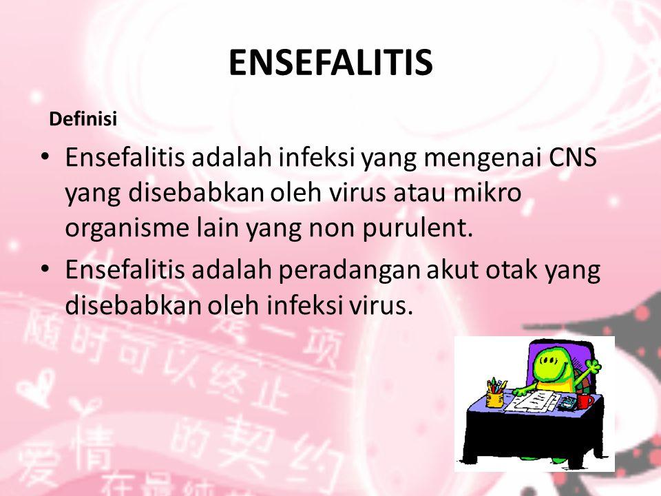 ENSEFALITIS Definisi Ensefalitis adalah infeksi yang mengenai CNS yang disebabkan oleh virus atau mikro organisme lain yang non purulent. Ensefalitis