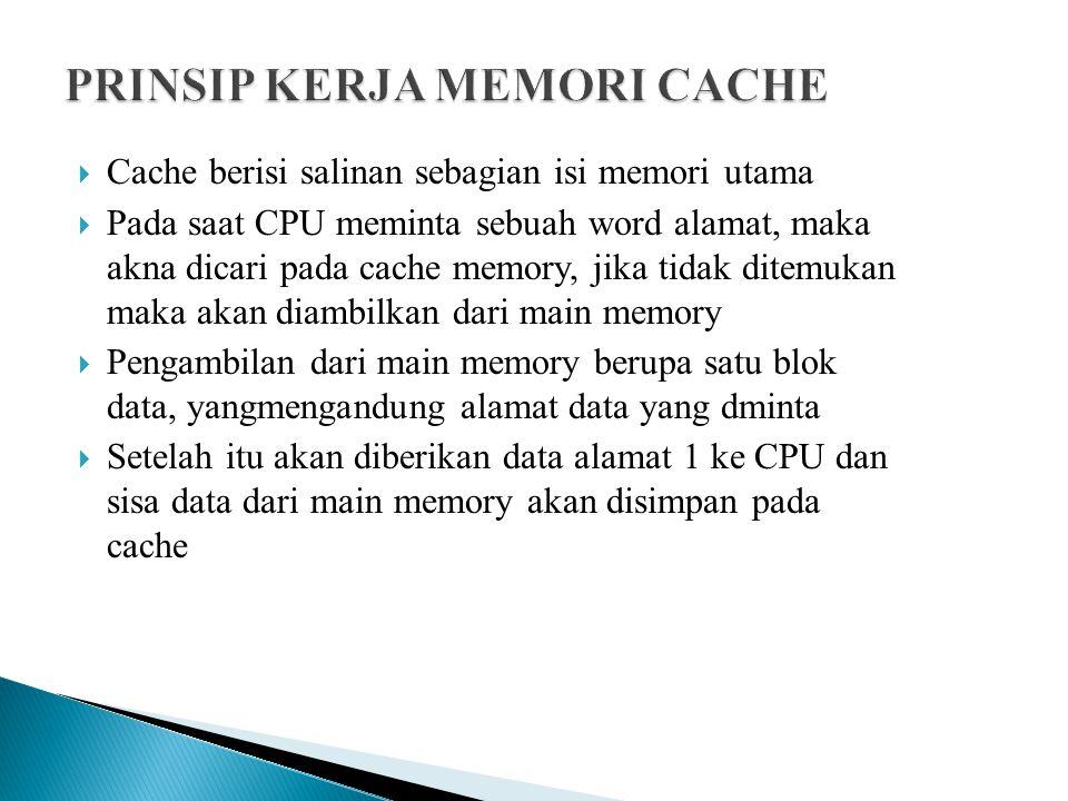  Cache berisi salinan sebagian isi memori utama  Pada saat CPU meminta sebuah word alamat, maka akna dicari pada cache memory, jika tidak ditemukan