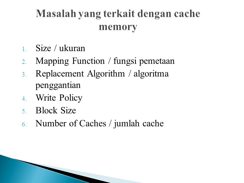1. Size / ukuran 2. Mapping Function / fungsi pemetaan 3. Replacement Algorithm / algoritma penggantian 4. Write Policy 5. Block Size 6. Number of Cac