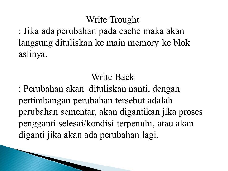 Write Trought : Jika ada perubahan pada cache maka akan langsung dituliskan ke main memory ke blok aslinya. Write Back : Perubahan akan dituliskan nan