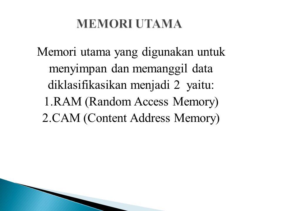 Memori utama yang digunakan untuk menyimpan dan memanggil data diklasifikasikan menjadi 2 yaitu: 1.RAM (Random Access Memory) 2.CAM (Content Address M