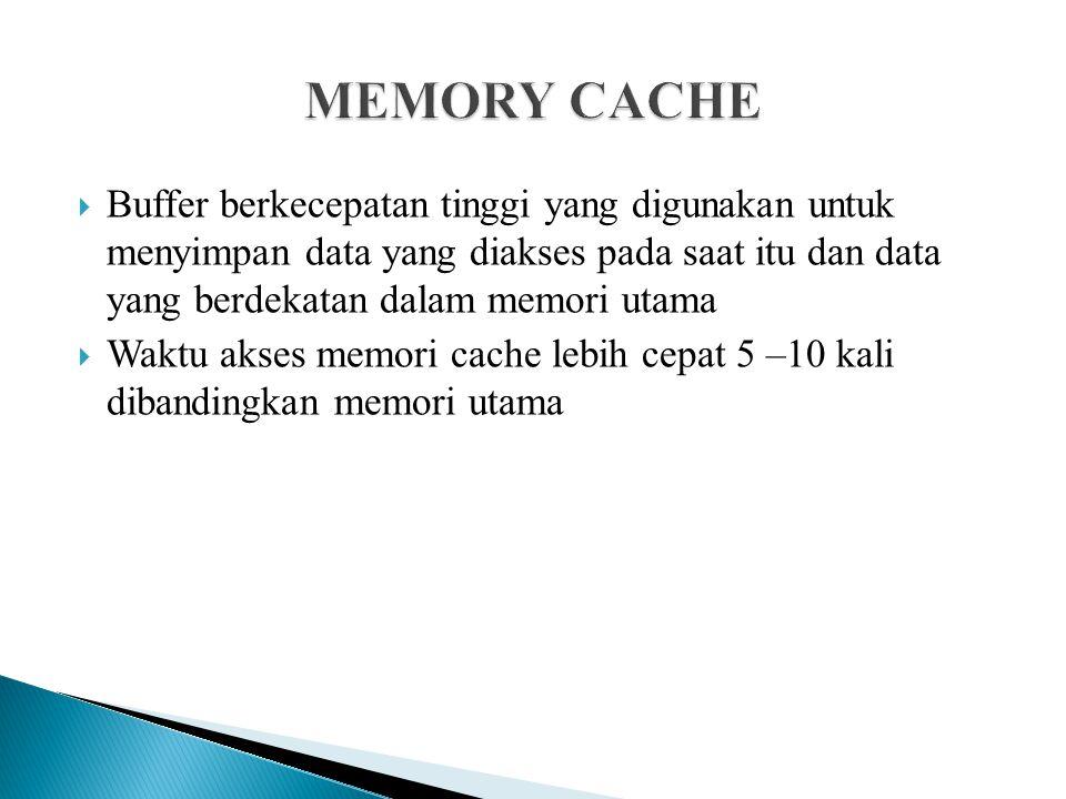  Buffer berkecepatan tinggi yang digunakan untuk menyimpan data yang diakses pada saat itu dan data yang berdekatan dalam memori utama  Waktu akses
