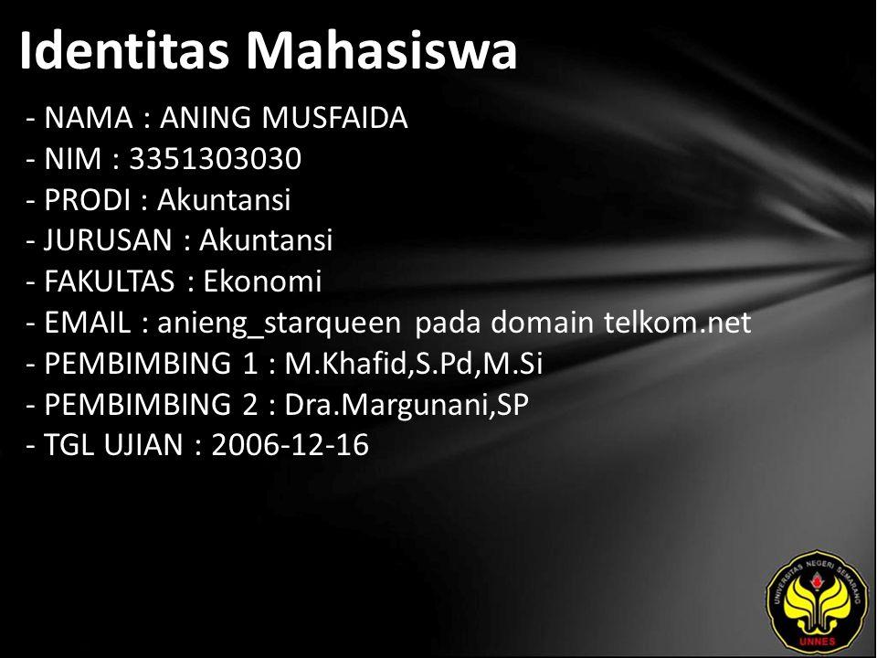 Identitas Mahasiswa - NAMA : ANING MUSFAIDA - NIM : 3351303030 - PRODI : Akuntansi - JURUSAN : Akuntansi - FAKULTAS : Ekonomi - EMAIL : anieng_starqueen pada domain telkom.net - PEMBIMBING 1 : M.Khafid,S.Pd,M.Si - PEMBIMBING 2 : Dra.Margunani,SP - TGL UJIAN : 2006-12-16