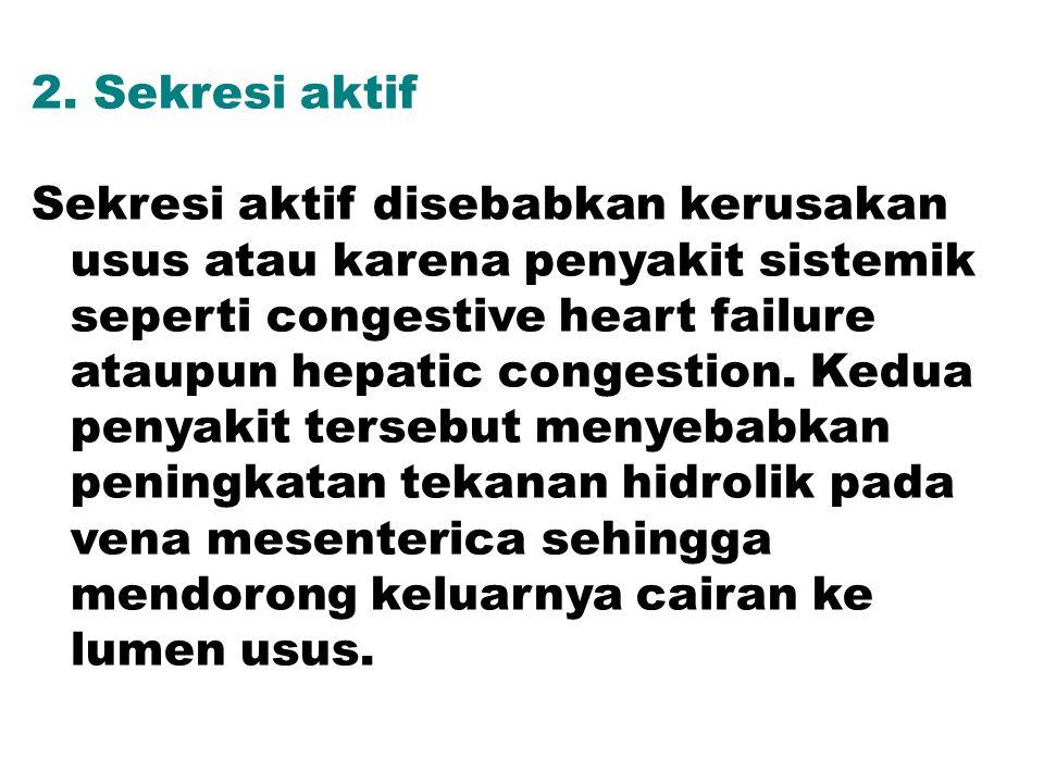 2. Sekresi aktif Sekresi aktif disebabkan kerusakan usus atau karena penyakit sistemik seperti congestive heart failure ataupun hepatic congestion. Ke