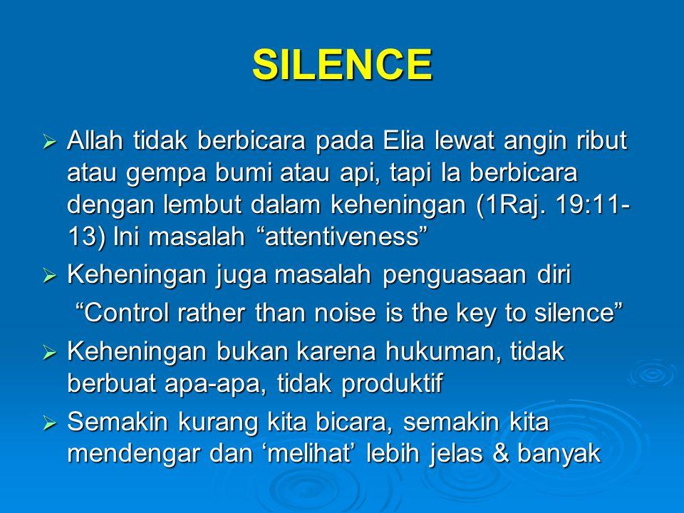 SILENCE  Allah tidak berbicara pada Elia lewat angin ribut atau gempa bumi atau api, tapi Ia berbicara dengan lembut dalam keheningan (1Raj. 19:11- 1