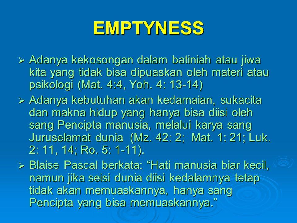 EMPTYNESS  Adanya kekosongan dalam batiniah atau jiwa kita yang tidak bisa dipuaskan oleh materi atau psikologi (Mat. 4:4, Yoh. 4: 13-14)  Adanya ke