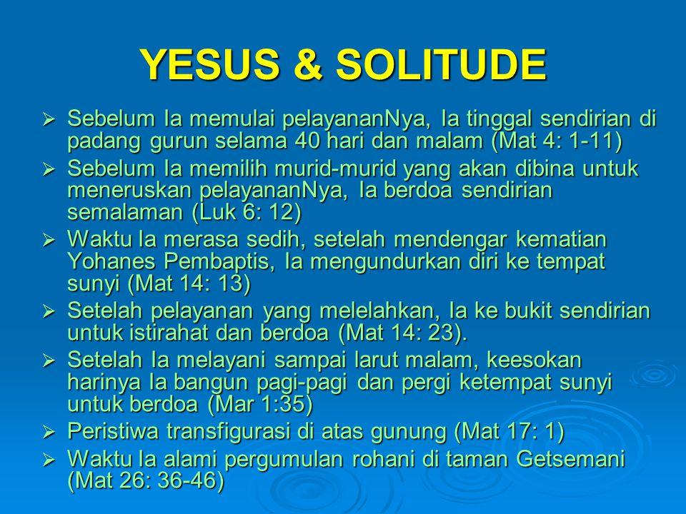 YESUS & SOLITUDE  Sebelum Ia memulai pelayananNya, Ia tinggal sendirian di padang gurun selama 40 hari dan malam (Mat 4: 1-11)  Sebelum Ia memilih m