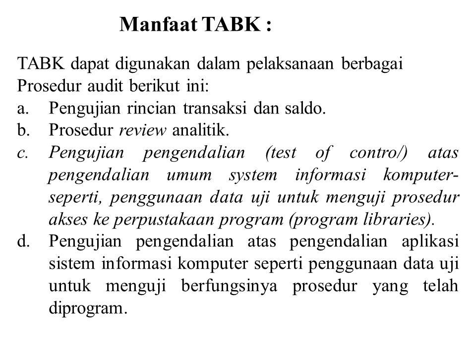 Manfaat TABK : TABK dapat digunakan dalam pelaksanaan berbagai Prosedur audit berikut ini: a.Pengujian rincian transaksi dan saldo. b.Prosedur review