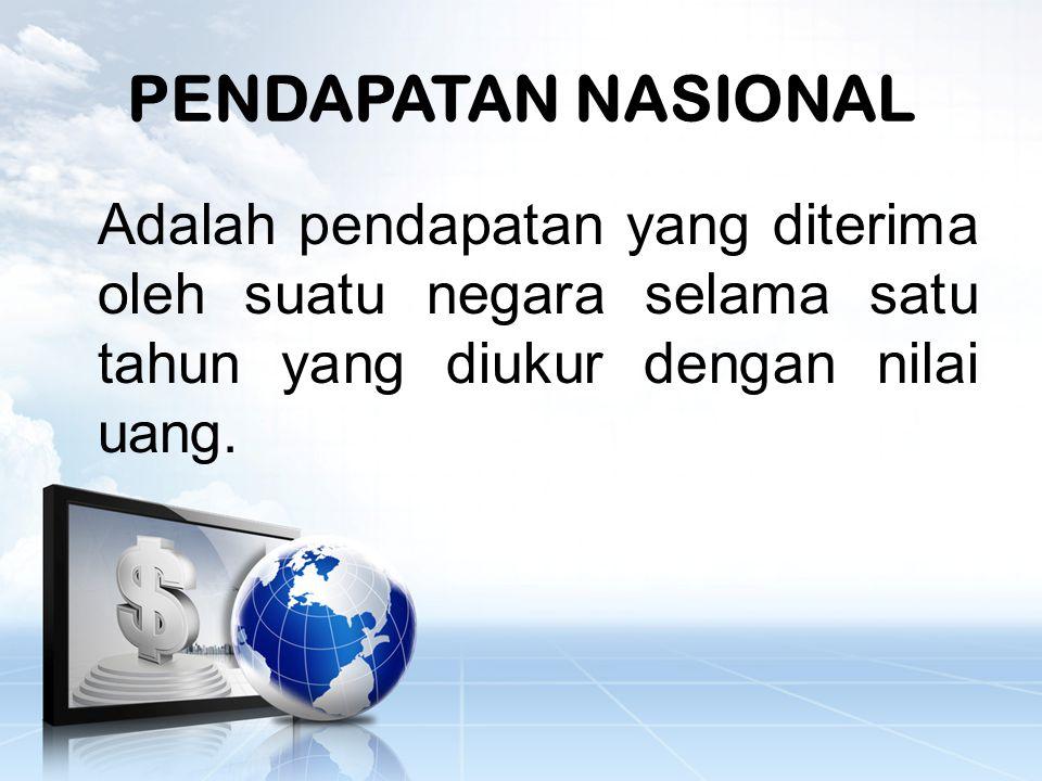 PENDAPATAN NASIONAL Adalah pendapatan yang diterima oleh suatu negara selama satu tahun yang diukur dengan nilai uang.