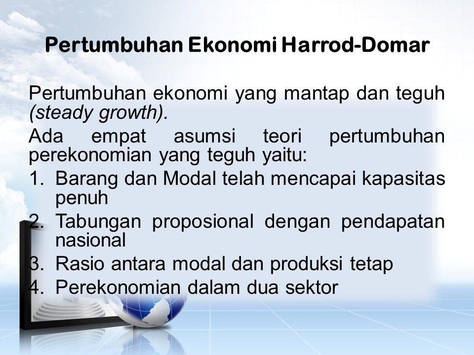 Pertumbuhan Ekonomi Harrod-Domar Pertumbuhan ekonomi yang mantap dan teguh (steady growth).