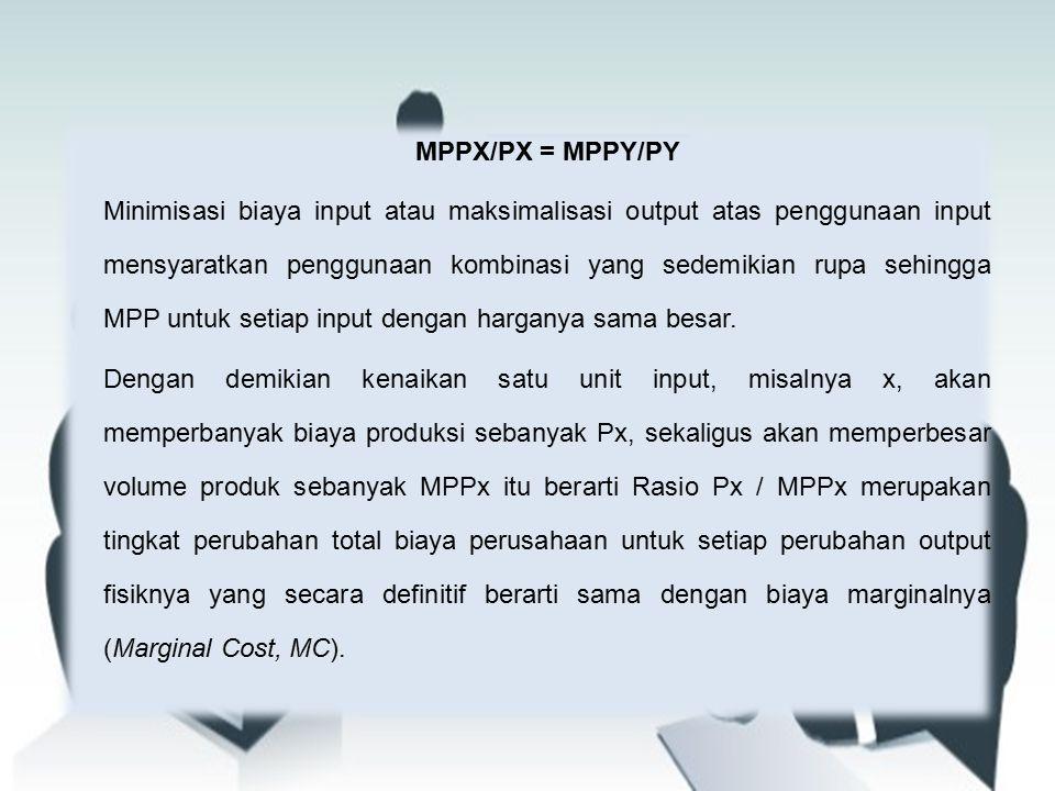 MPPX/PX = MPPY/PY Minimisasi biaya input atau maksimalisasi output atas penggunaan input mensyaratkan penggunaan kombinasi yang sedemikian rupa sehingga MPP untuk setiap input dengan harganya sama besar.