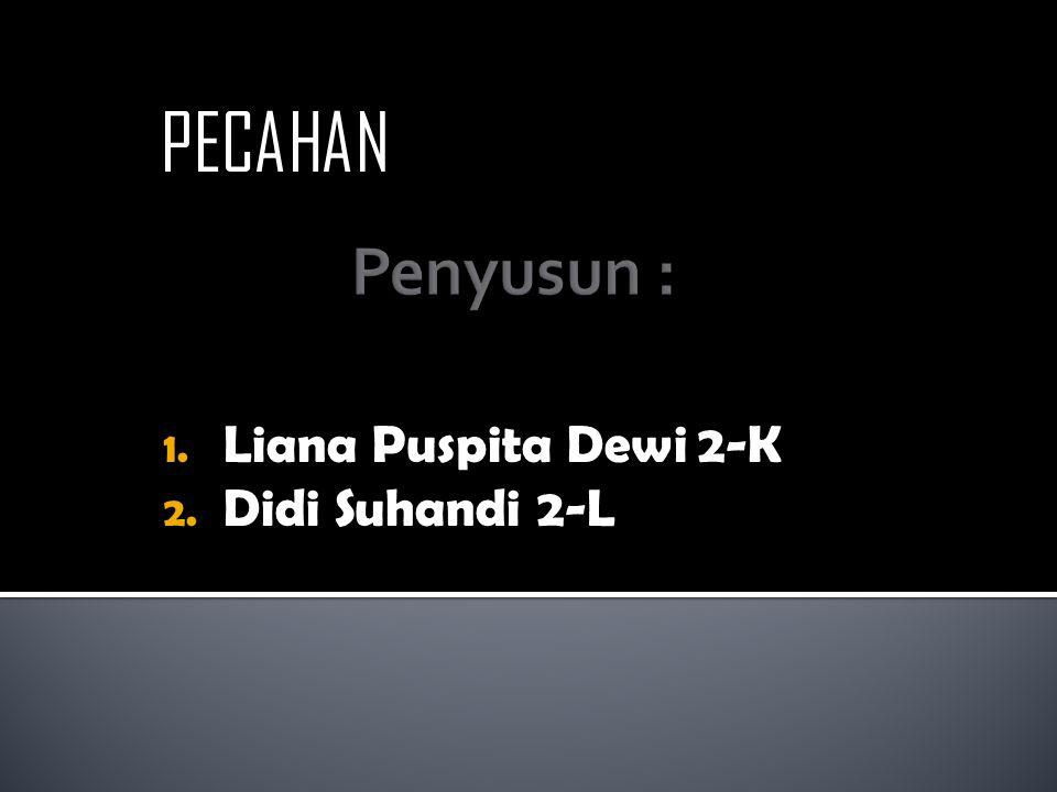 1. Liana Puspita Dewi 2-K 2. Didi Suhandi 2-L PECAHAN