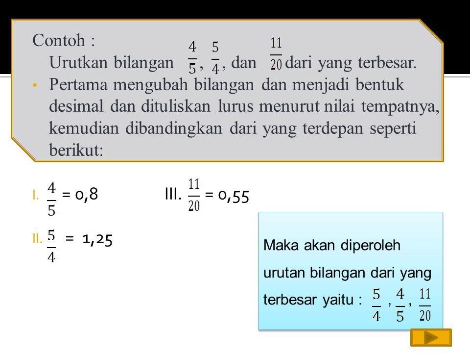 Contoh : Urutkan bilangan,, dan dari yang terbesar. Pertama mengubah bilangan dan menjadi bentuk desimal dan dituliskan lurus menurut nilai tempatnya,