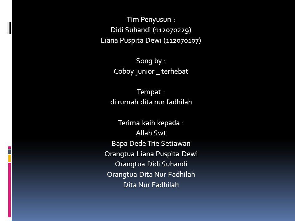 Tim Penyusun : Didi Suhandi (112070229) Liana Puspita Dewi (112070107) Song by : Coboy junior _ terhebat Tempat : di rumah dita nur fadhilah Terima ka